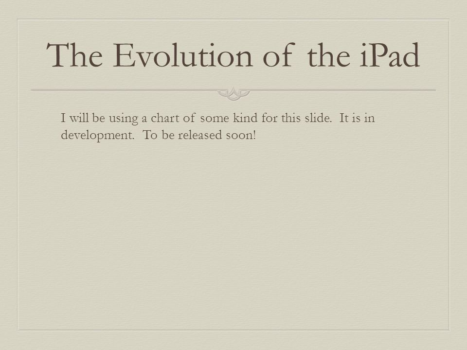 The Evolution of the iPad I will be using a chart of some kind for this slide.