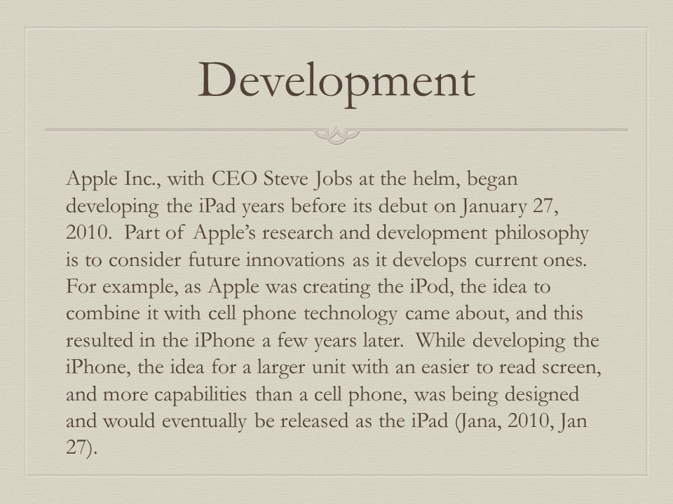 Development Apple Inc., with CEO Steve Jobs at the helm, began developing the iPad years before its debut on January 27, 2010.