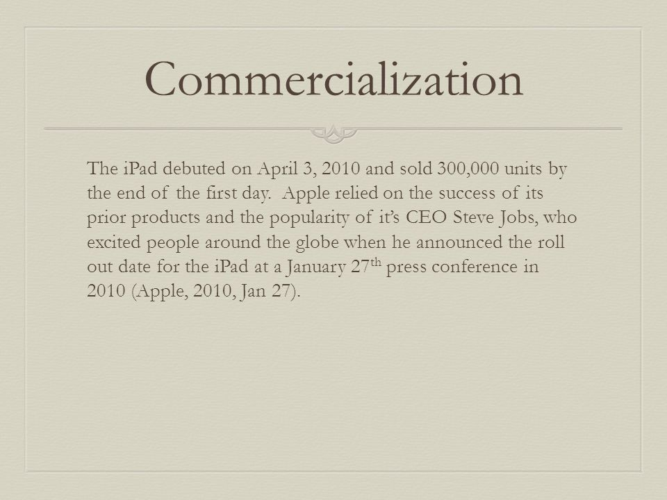 Commercialization The iPad debuted on April 3, 2010 and sold 300,000 units by the end of the first day.
