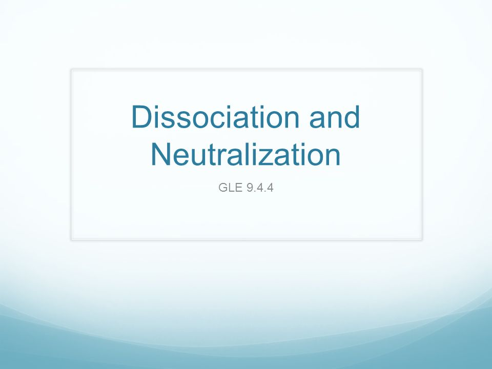 Dissociation and Neutralization GLE What is dissociation? The