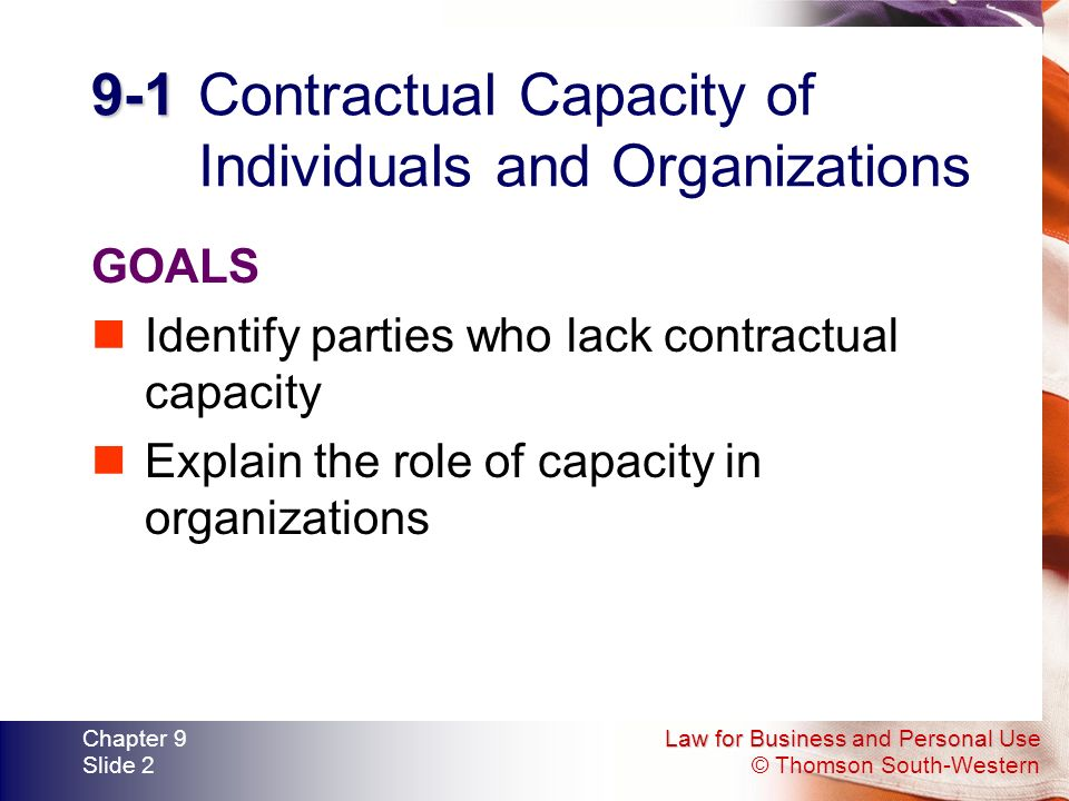 Law for Business and Personal Use © Thomson South-Western Chapter 9 Slide Contractual Capacity of Individuals and Organizations GOALS Identify parties who lack contractual capacity Explain the role of capacity in organizations