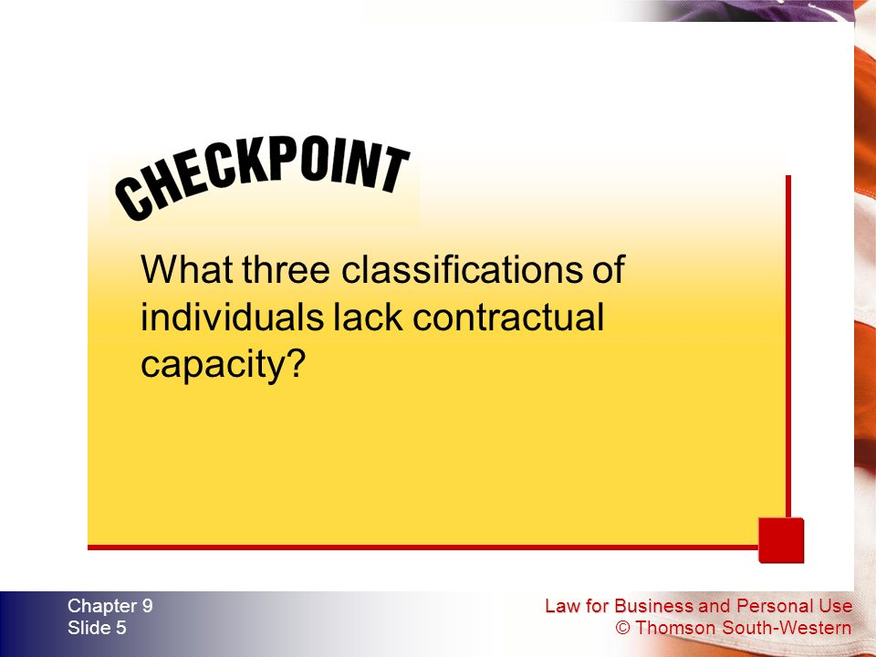 Law for Business and Personal Use © Thomson South-Western Chapter 9 Slide 5 What three classifications of individuals lack contractual capacity