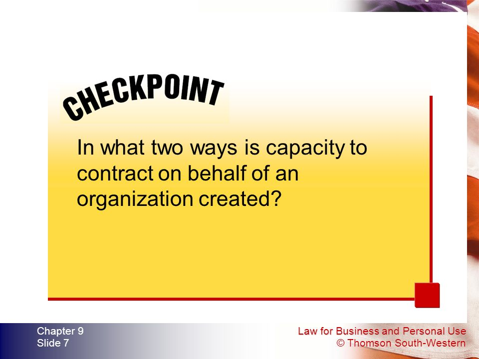 Law for Business and Personal Use © Thomson South-Western Chapter 9 Slide 7 In what two ways is capacity to contract on behalf of an organization created