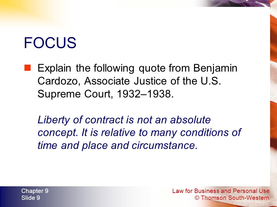 Law for Business and Personal Use © Thomson South-Western Chapter 9 Slide 9 FOCUS Explain the following quote from Benjamin Cardozo, Associate Justice of the U.S.