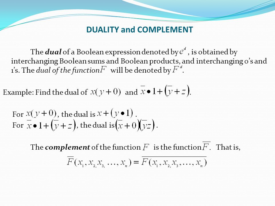 DUALITY and COMPLEMENT The dual of a Boolean expression denoted by, is obtained by interchanging Boolean sums and Boolean products, and interchanging 0's and 1's.