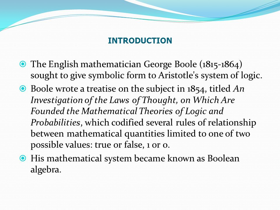 The English mathematician George Boole ( ) sought to give symbolic form to Aristotle s system of logic.