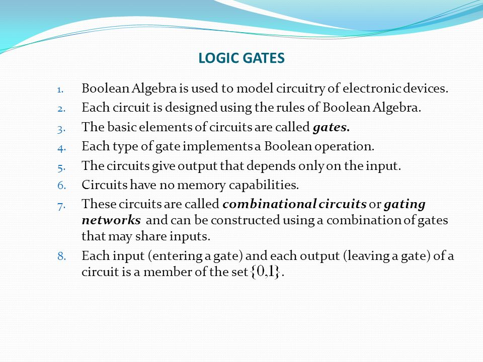 LOGIC GATES 1. Boolean Algebra is used to model circuitry of electronic devices.