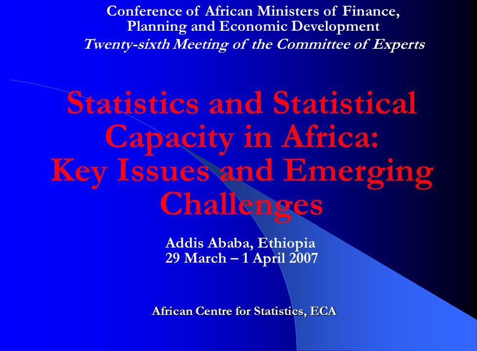 Statistics and Statistical Capacity in Africa: Key Issues and Emerging Challenges African Centre for Statistics, ECA Addis Ababa, Ethiopia 29 March – 1 April 2007 Conference of African Ministers of Finance, Planning and Economic Development Twenty-sixth Meeting of the Committee of Experts