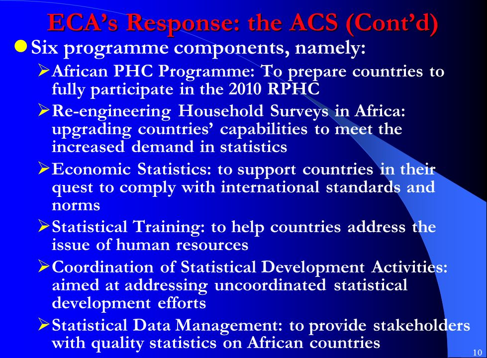 10 ECA's Response: the ACS (Cont'd) Six programme components, namely:  African PHC Programme: To prepare countries to fully participate in the 2010 RPHC  Re-engineering Household Surveys in Africa: upgrading countries' capabilities to meet the increased demand in statistics  Economic Statistics: to support countries in their quest to comply with international standards and norms  Statistical Training: to help countries address the issue of human resources  Coordination of Statistical Development Activities: aimed at addressing uncoordinated statistical development efforts  Statistical Data Management: to provide stakeholders with quality statistics on African countries
