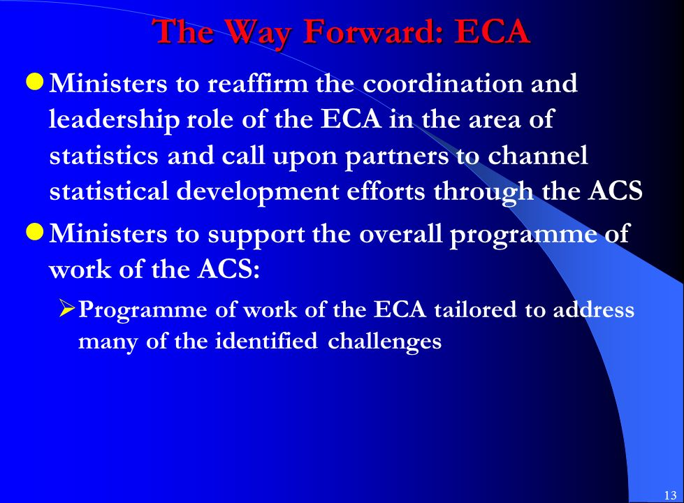 13 The Way Forward: ECA Ministers to reaffirm the coordination and leadership role of the ECA in the area of statistics and call upon partners to channel statistical development efforts through the ACS Ministers to support the overall programme of work of the ACS:  Programme of work of the ECA tailored to address many of the identified challenges
