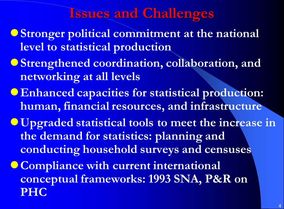 4 Issues and Challenges Stronger political commitment at the national level to statistical production Strengthened coordination, collaboration, and networking at all levels Enhanced capacities for statistical production: human, financial resources, and infrastructure Upgraded statistical tools to meet the increase in the demand for statistics: planning and conducting household surveys and censuses Compliance with current international conceptual frameworks: 1993 SNA, P&R on PHC