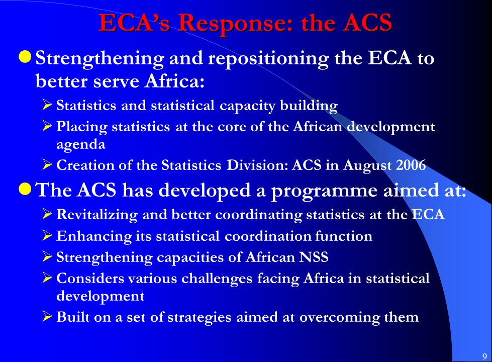 9 ECA's Response: the ACS Strengthening and repositioning the ECA to better serve Africa:  Statistics and statistical capacity building  Placing statistics at the core of the African development agenda  Creation of the Statistics Division: ACS in August 2006 The ACS has developed a programme aimed at:  Revitalizing and better coordinating statistics at the ECA  Enhancing its statistical coordination function  Strengthening capacities of African NSS  Considers various challenges facing Africa in statistical development  Built on a set of strategies aimed at overcoming them