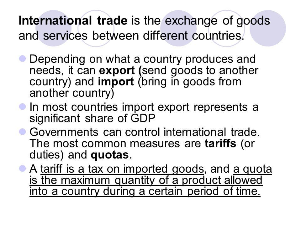 Import export  International trade is the exchange of goods