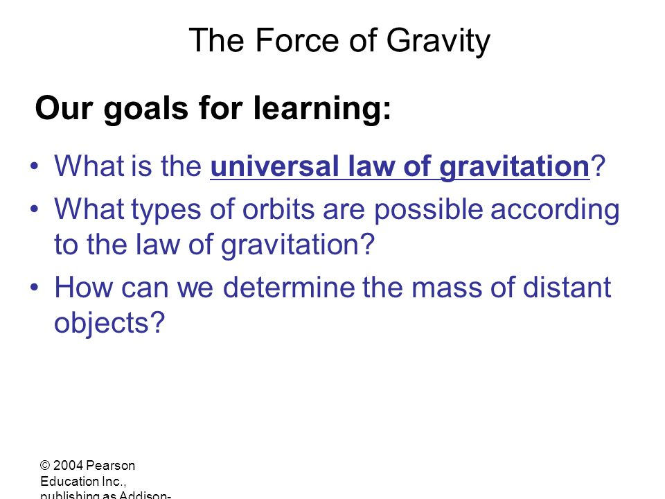 © 2004 Pearson Education Inc., publishing as Addison- Wesley The Force of Gravity What is the universal law of gravitation.