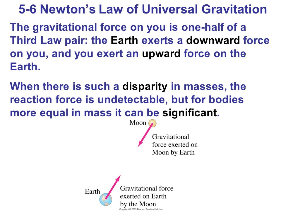 5-6 Newton's Law of Universal Gravitation The gravitational force on you is one-half of a Third Law pair: the Earth exerts a downward force on you, and you exert an upward force on the Earth.