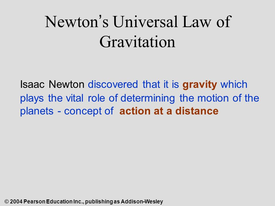 © 2004 Pearson Education Inc., publishing as Addison-Wesley Newton ' s Universal Law of Gravitation Isaac Newton discovered that it is gravity which plays the vital role of determining the motion of the planets - concept of action at a distance