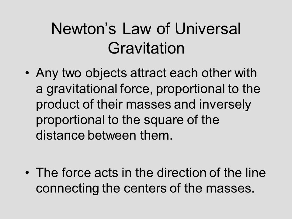 Newton's Law of Universal Gravitation Any two objects attract each other with a gravitational force, proportional to the product of their masses and inversely proportional to the square of the distance between them.
