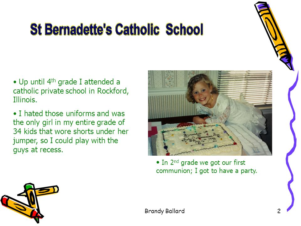 Brandy Ballard2 Up until 4 th grade I attended a catholic private school in Rockford, Illinois.