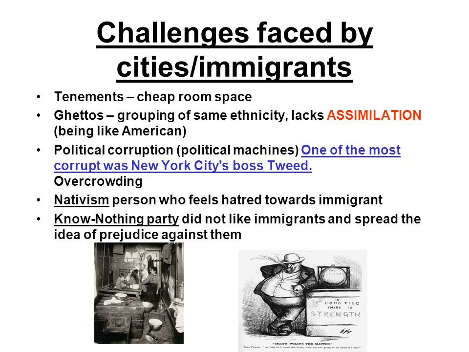Challenges faced by cities/immigrants Tenements – cheap room space Ghettos – grouping of same ethnicity, lacks ASSIMILATION (being like American) Political corruption (political machines) One of the most corrupt was New York City s boss Tweed.