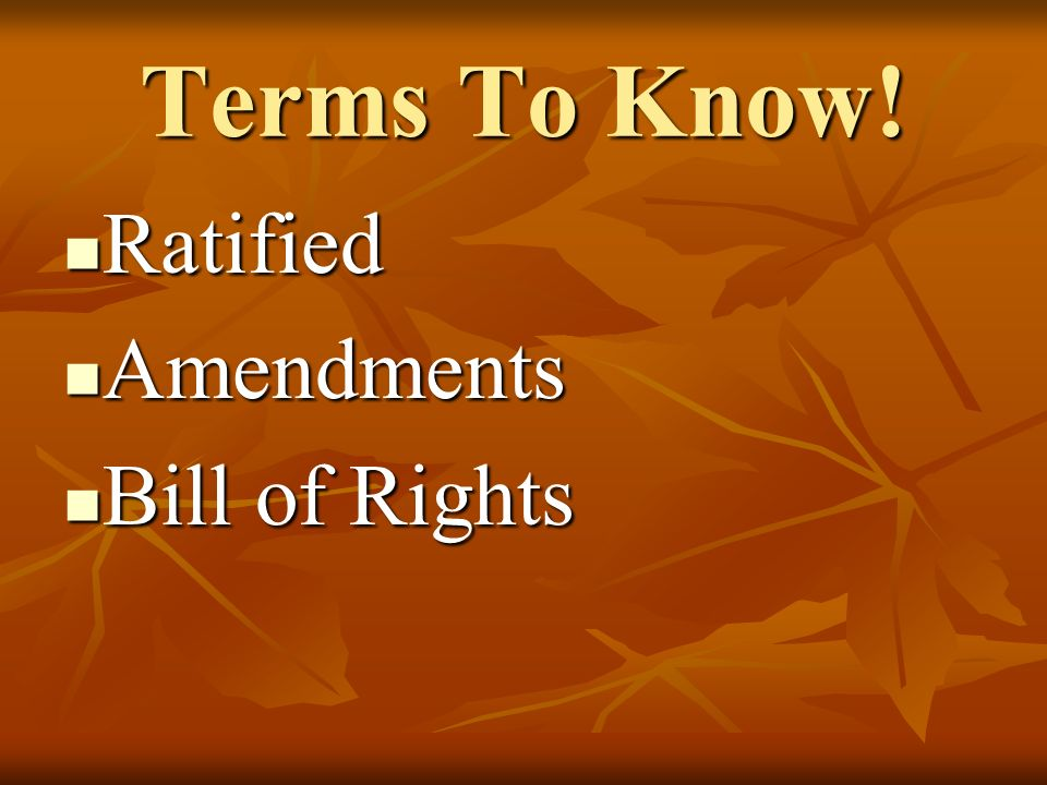 Terms To Know! Ratified Ratified Amendments Amendments Bill of Rights Bill of Rights