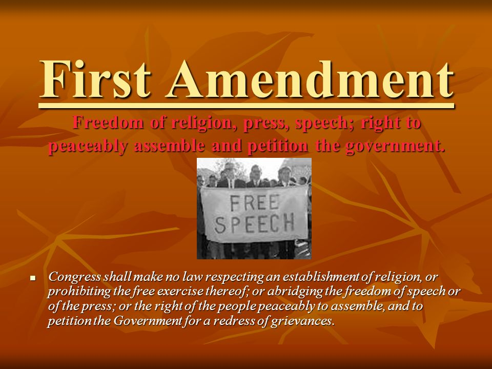 First Amendment Freedom of religion, press, speech; right to peaceably assemble and petition the government.