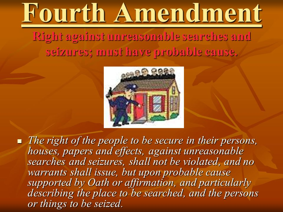 Fourth Amendment Right against unreasonable searches and seizures; must have probable cause.
