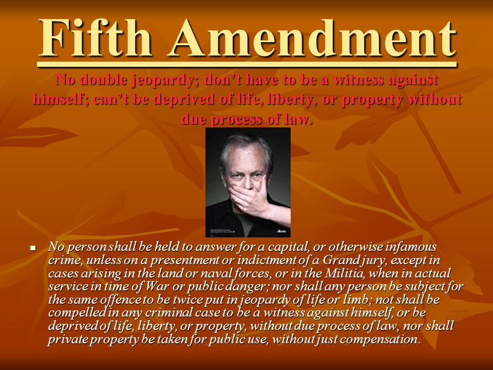 Fifth Amendment No double jeopardy; don't have to be a witness against himself; can't be deprived of life, liberty, or property without due process of law.
