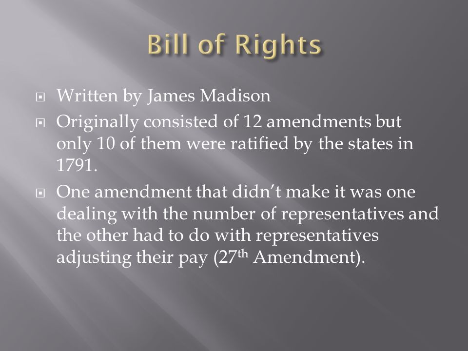  Written by James Madison  Originally consisted of 12 amendments but only 10 of them were ratified by the states in 1791.