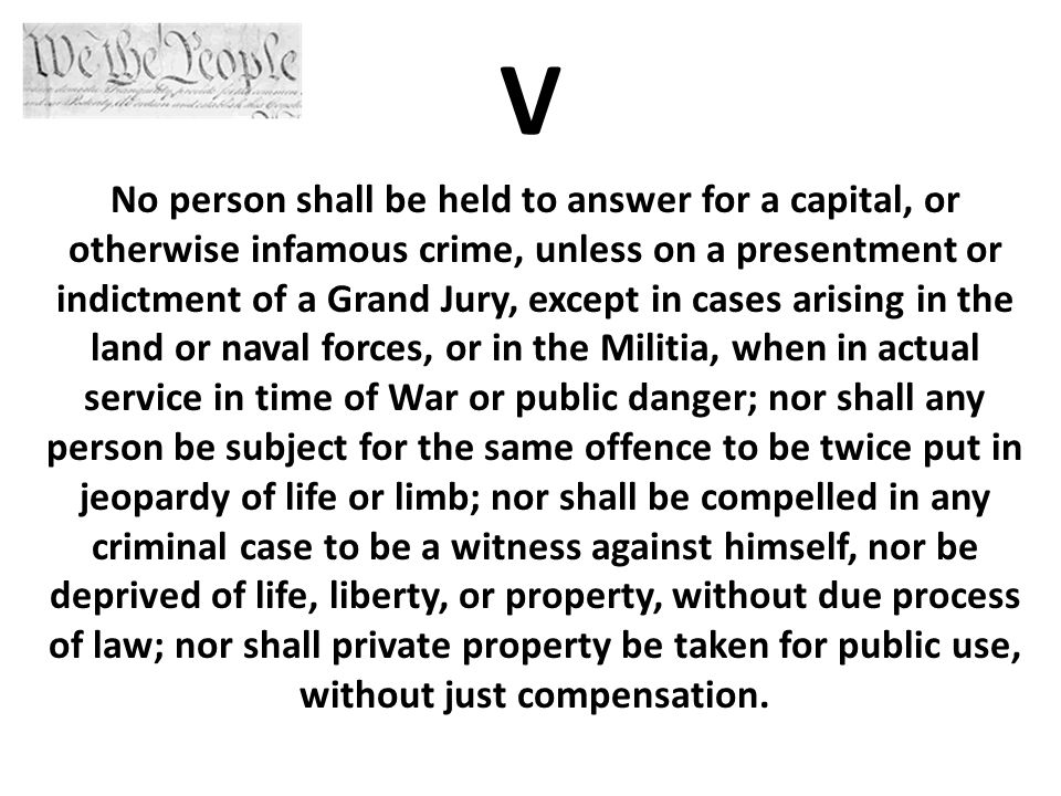 V No person shall be held to answer for a capital, or otherwise infamous crime, unless on a presentment or indictment of a Grand Jury, except in cases arising in the land or naval forces, or in the Militia, when in actual service in time of War or public danger; nor shall any person be subject for the same offence to be twice put in jeopardy of life or limb; nor shall be compelled in any criminal case to be a witness against himself, nor be deprived of life, liberty, or property, without due process of law; nor shall private property be taken for public use, without just compensation.