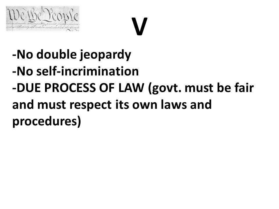 V -No double jeopardy -No self-incrimination -DUE PROCESS OF LAW (govt.