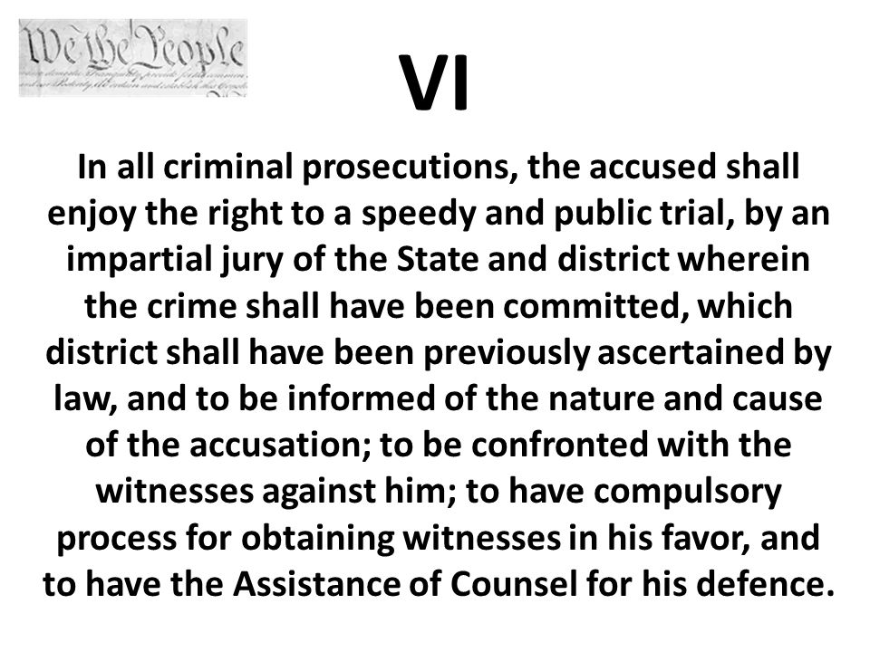 VI In all criminal prosecutions, the accused shall enjoy the right to a speedy and public trial, by an impartial jury of the State and district wherein the crime shall have been committed, which district shall have been previously ascertained by law, and to be informed of the nature and cause of the accusation; to be confronted with the witnesses against him; to have compulsory process for obtaining witnesses in his favor, and to have the Assistance of Counsel for his defence.