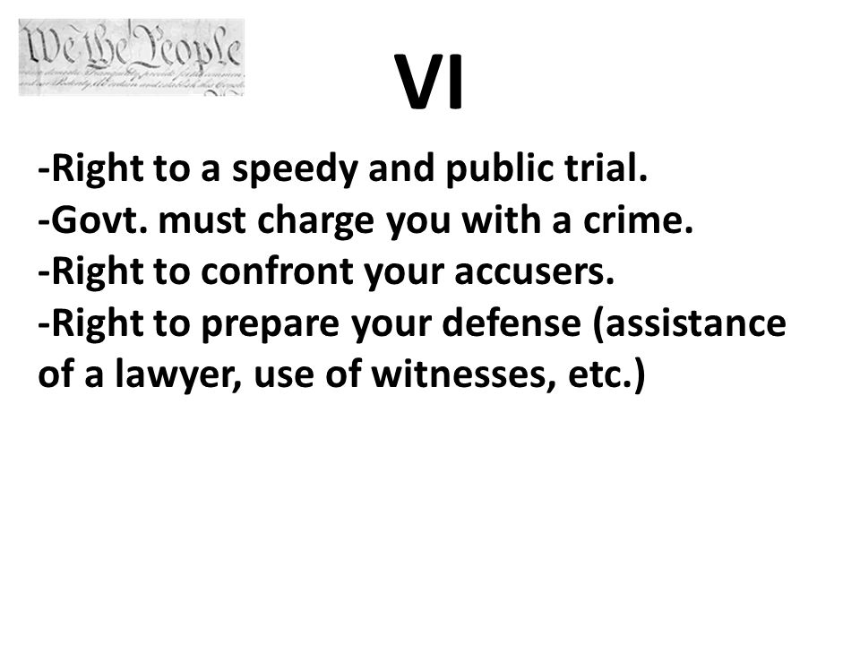 VI -Right to a speedy and public trial. -Govt. must charge you with a crime.