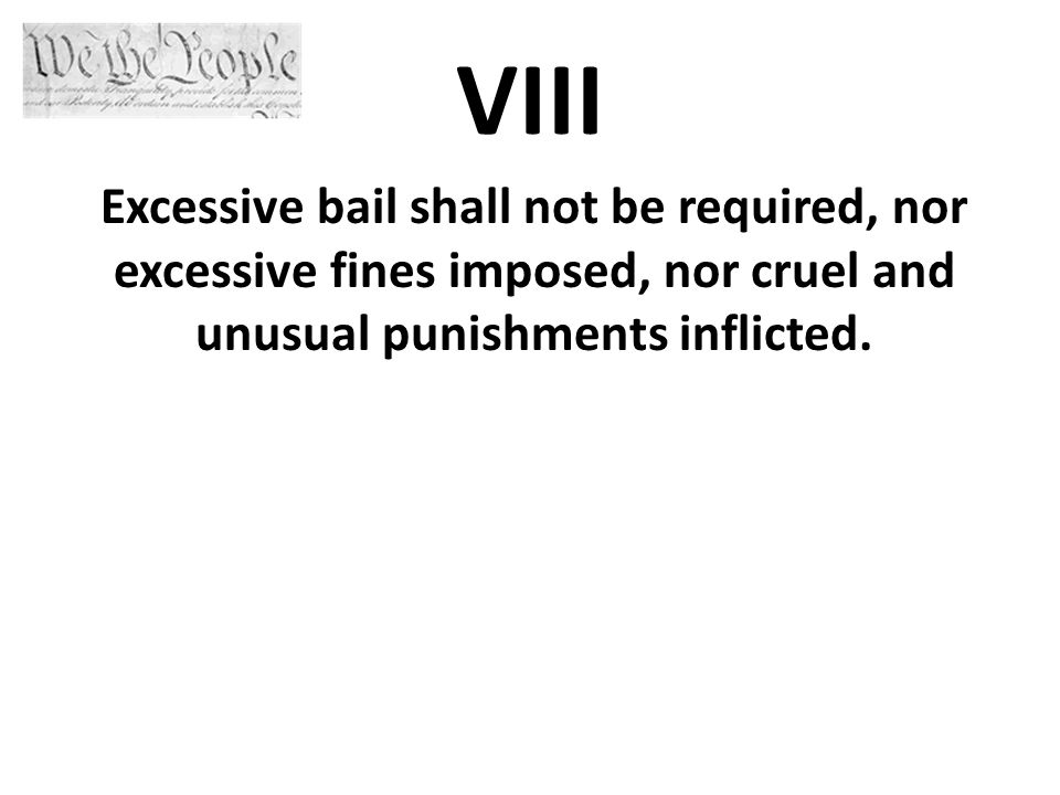 VIII Excessive bail shall not be required, nor excessive fines imposed, nor cruel and unusual punishments inflicted.