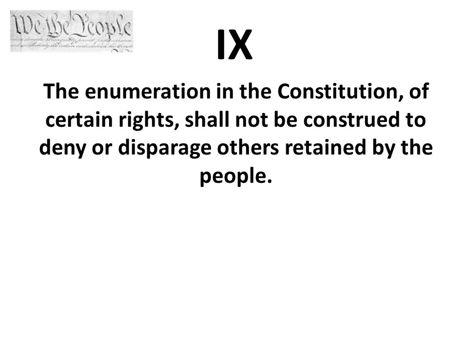 IX The enumeration in the Constitution, of certain rights, shall not be construed to deny or disparage others retained by the people.