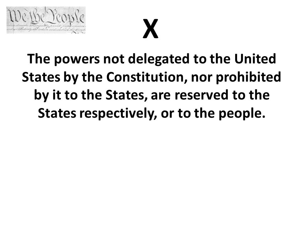 X The powers not delegated to the United States by the Constitution, nor prohibited by it to the States, are reserved to the States respectively, or to the people.