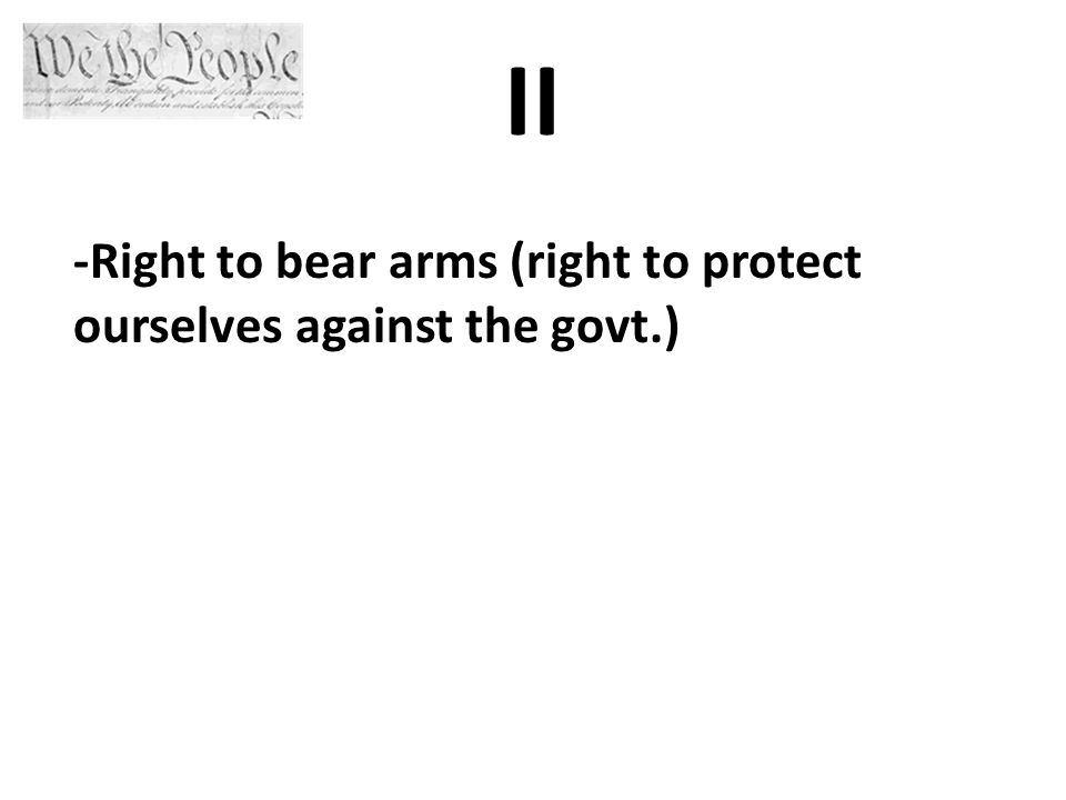 II -Right to bear arms (right to protect ourselves against the govt.)