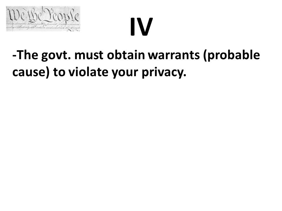 IV -The govt. must obtain warrants (probable cause) to violate your privacy.