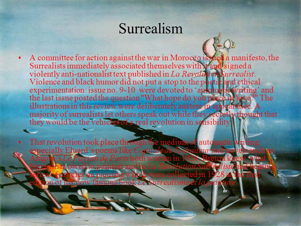 Surrealism A committee for action against the war in Morocco issued a manifesto, the Surrealists immediately associated themselves with it and signed a violently anti-nationalist text published in La Revolution Surrealist.