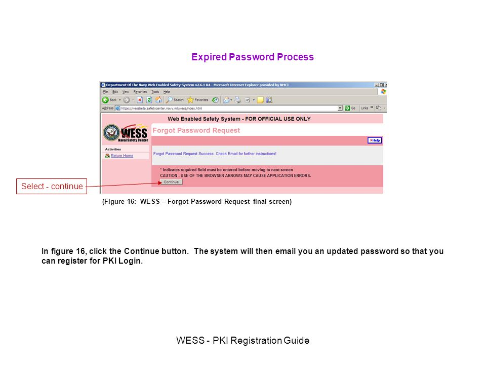 WESS - PKI Registration Guide (Figure 16: WESS – Forgot Password Request final screen) Expired Password Process In figure 16, click the Continue button.