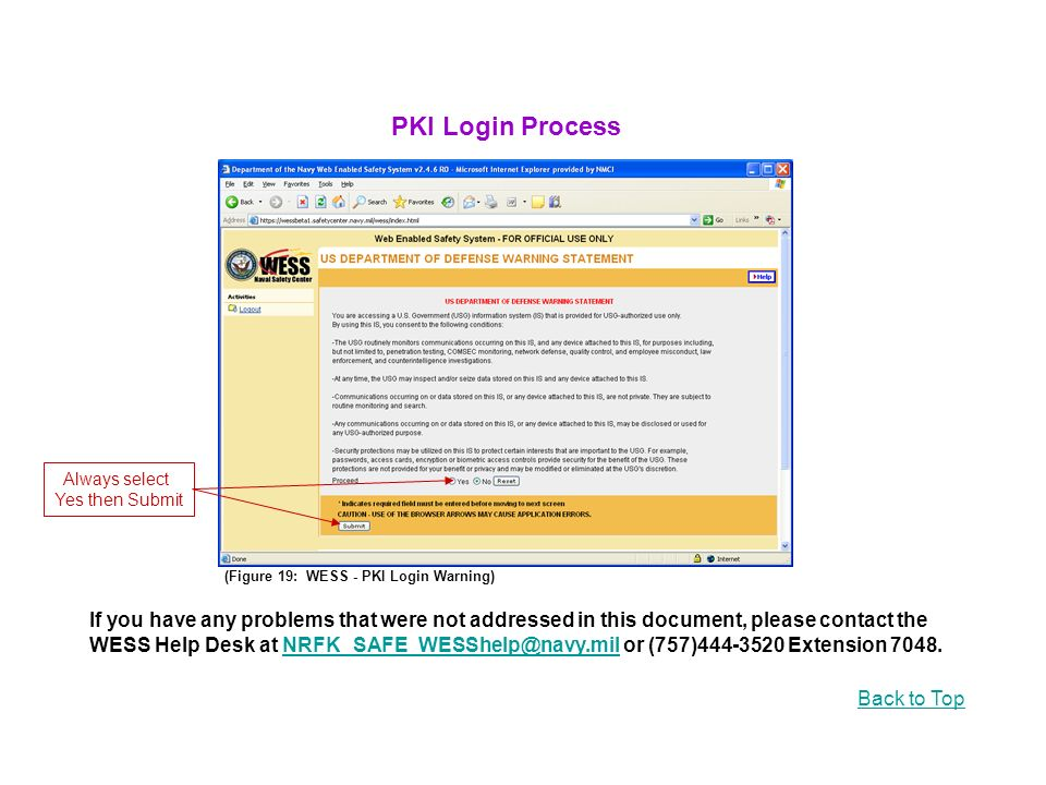 (Figure 19: WESS - PKI Login Warning) If you have any problems that were not addressed in this document, please contact the WESS Help Desk at or (757) Extension Back to Top PKI Login Process Always select Yes then Submit