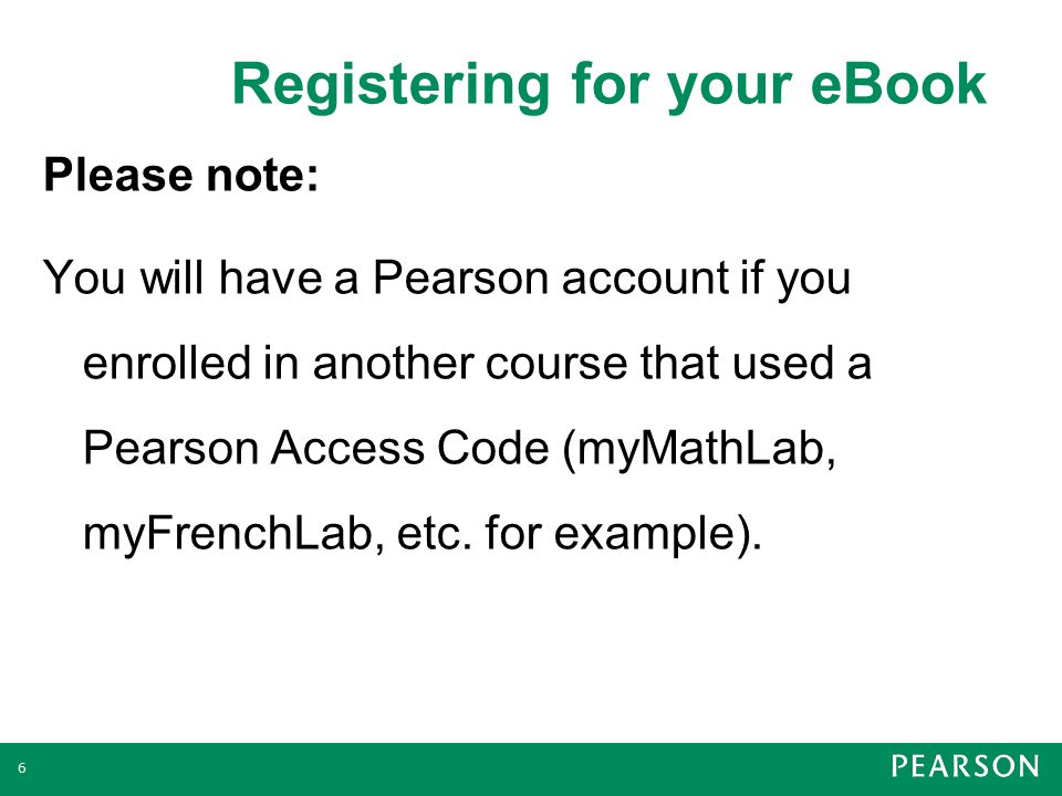 Registering for your eBook 6 Please note: You will have a Pearson account if you enrolled in another course that used a Pearson Access Code (myMathLab, myFrenchLab, etc.