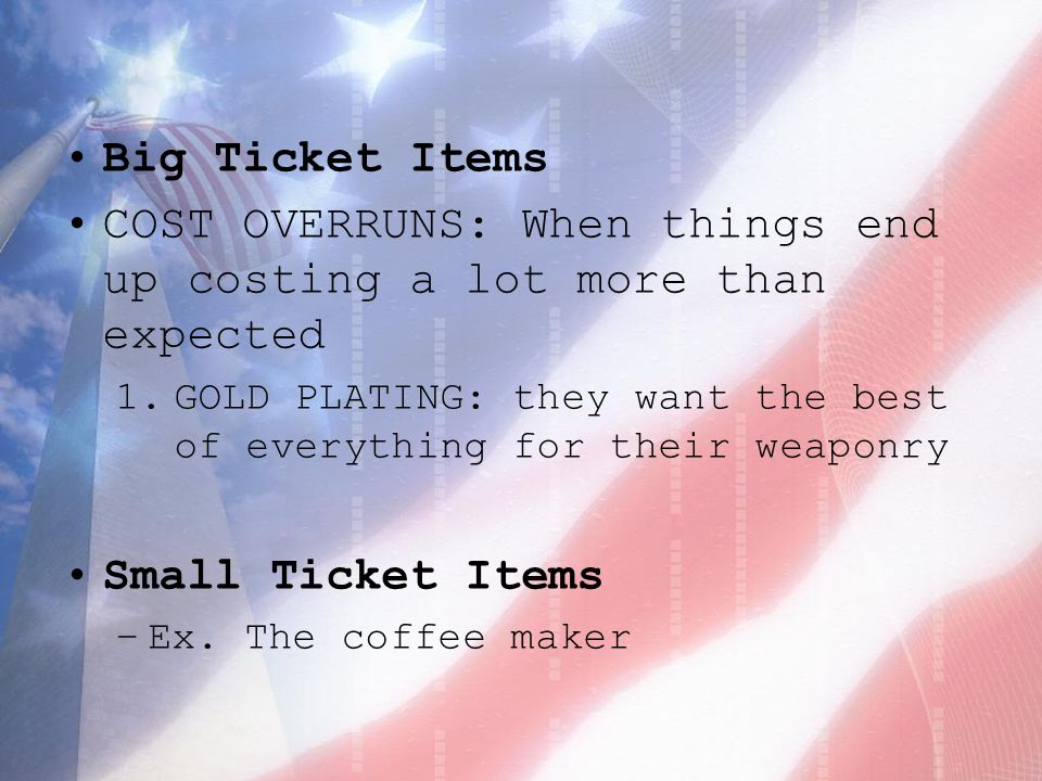 Big Ticket Items COST OVERRUNS: When things end up costing a lot more than expected 1.GOLD PLATING: they want the best of everything for their weaponry Small Ticket Items –Ex.