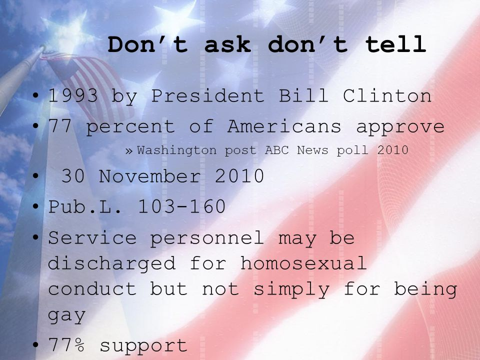 Don't ask don't tell 1993 by President Bill Clinton 77 percent of Americans approve »Washington post ABC News poll November 2010 Pub.L.