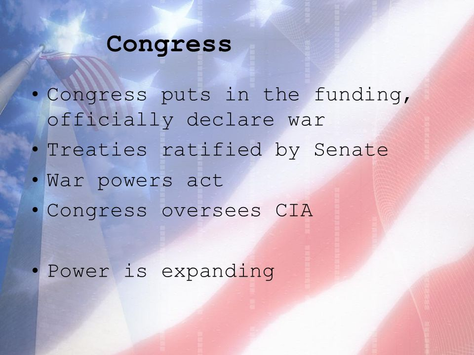 Congress Congress puts in the funding, officially declare war Treaties ratified by Senate War powers act Congress oversees CIA Power is expanding