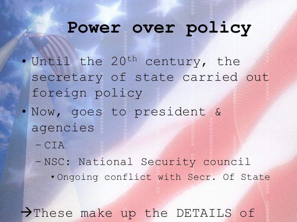 Power over policy Until the 20 th century, the secretary of state carried out foreign policy Now, goes to president & agencies –CIA –NSC: National Security council Ongoing conflict with Secr.