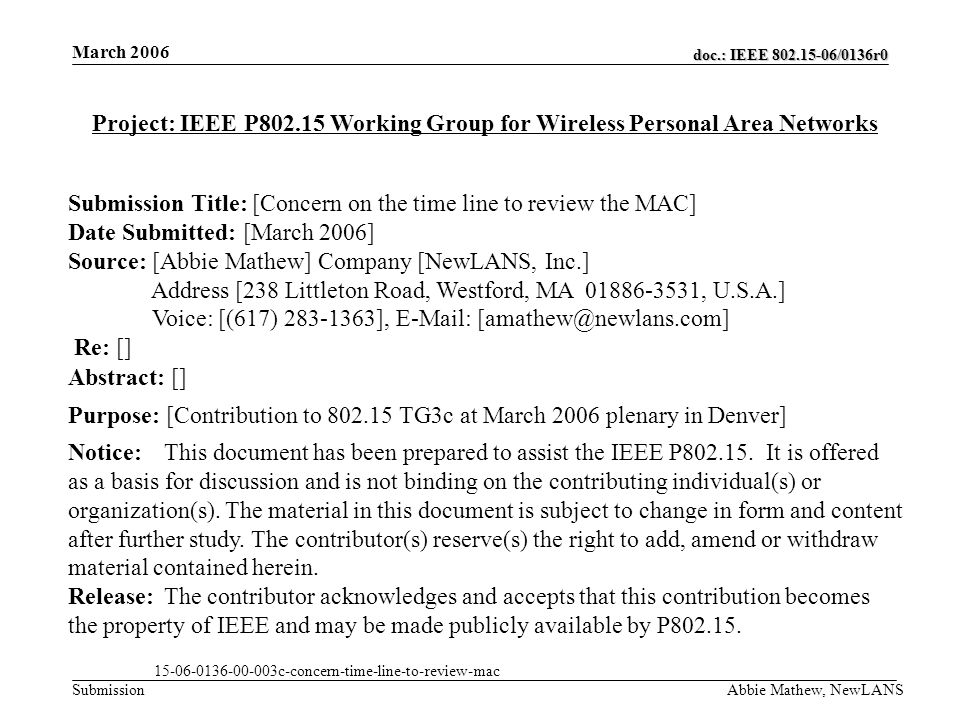 doc.: IEEE /0136r0 Submission March 2006 Abbie Mathew, NewLANS Project: IEEE P Working Group for Wireless Personal Area Networks Submission Title: [Concern on the time line to review the MAC] Date Submitted: [March 2006] Source: [Abbie Mathew] Company [NewLANS, Inc.] Address [238 Littleton Road, Westford, MA , U.S.A.] Voice: [(617) ],   Re: [] Abstract: [] Purpose: [Contribution to TG3c at March 2006 plenary in Denver] Notice:This document has been prepared to assist the IEEE P