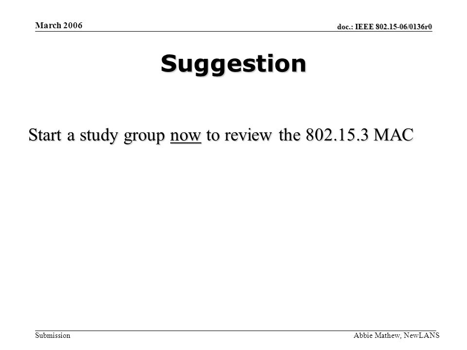 doc.: IEEE /0136r0 Submission March 2006 Abbie Mathew, NewLANS Suggestion Start a study group now to review the MAC