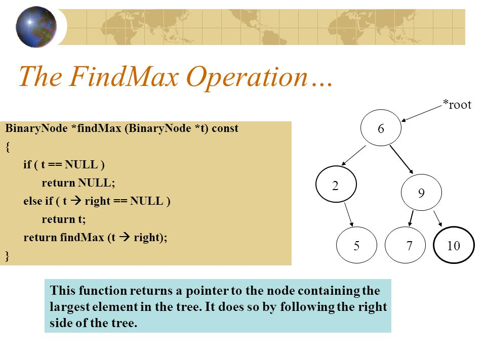 The FindMax Operation… BinaryNode *findMax (BinaryNode *t) const { if ( t == NULL ) return NULL; else if ( t  right == NULL ) return t; return findMax (t  right); } *root This function returns a pointer to the node containing the largest element in the tree.