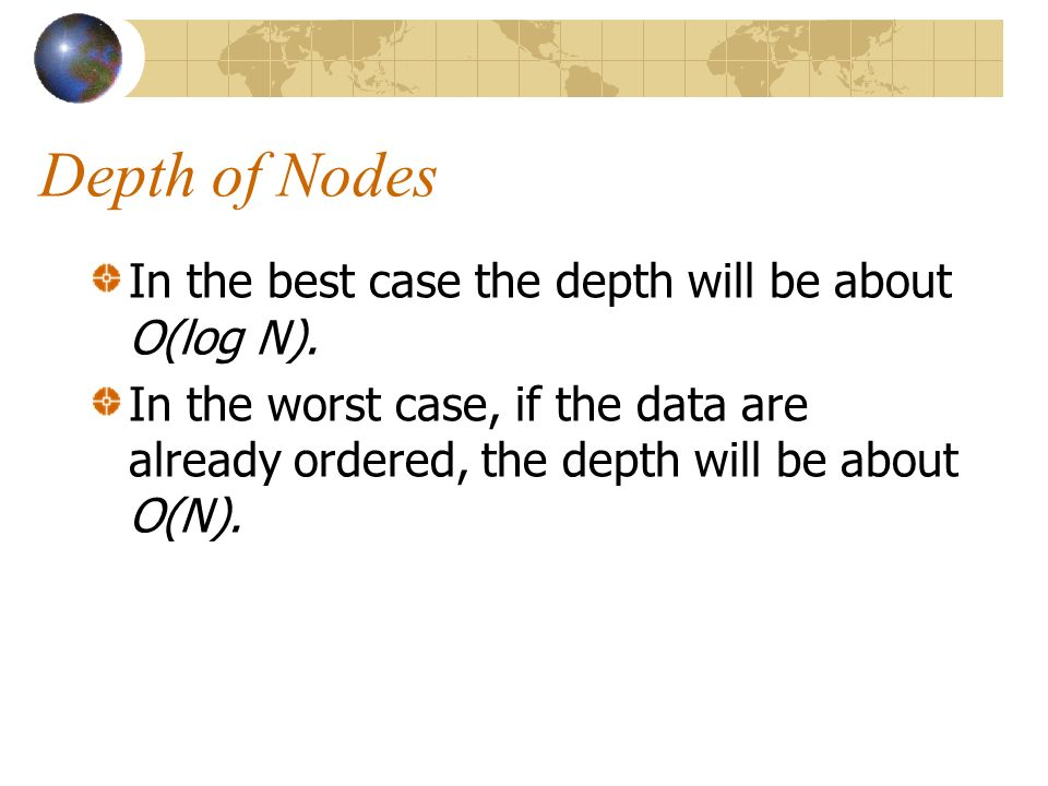 Depth of Nodes In the best case the depth will be about O(log N).