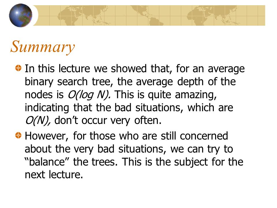 Summary In this lecture we showed that, for an average binary search tree, the average depth of the nodes is O(log N).